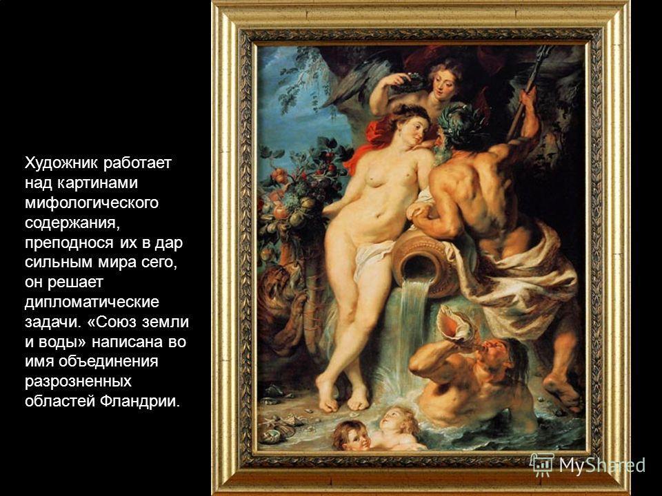 Художник работает над картинами мифологического содержания, преподнося их в дар сильным мира сего, он решает дипломатические задачи. «Союз земли и воды» написана во имя объединения разрозненных областей Фландрии.