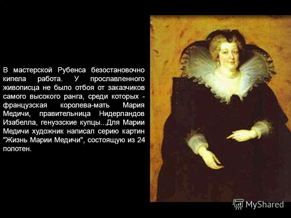 В мастерской Рубенса безостановочно кипела работа. У прославленного живописца не было отбоя от заказчиков самого высокого ранга, среди которых - французская королева-мать Мария Медичи, правительница Нидерландов Изабелла, генуэзские купцы...Для Марии