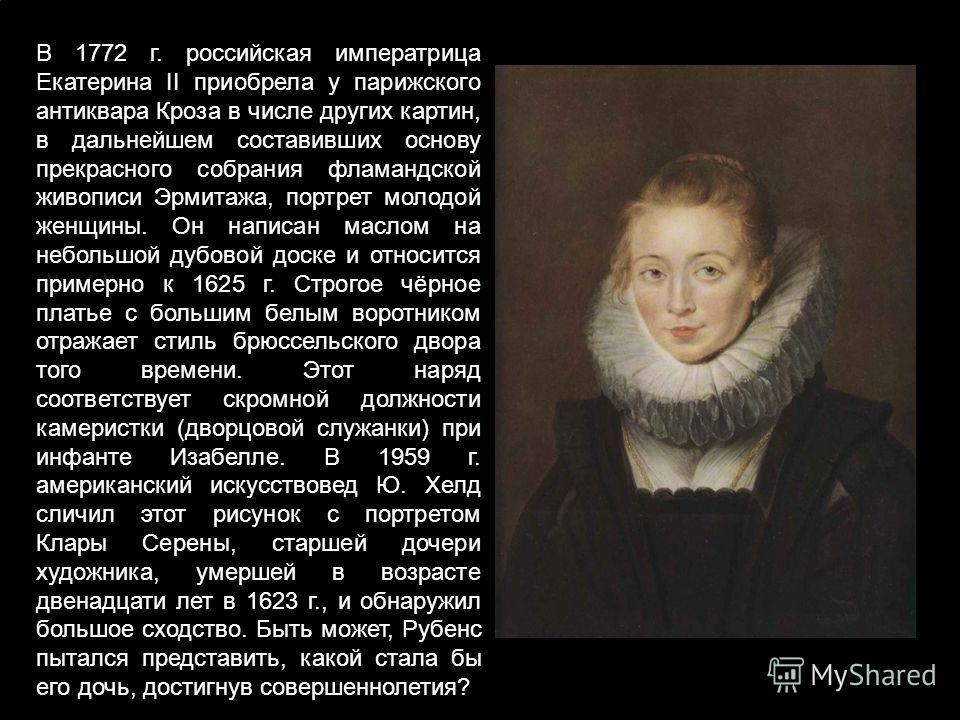 В 1772 г. российская императрица Екатерина II приобрела у парижского антиквара Кроза в числе других картин, в дальнейшем составивших основу прекрасного собрания фламандской живописи Эрмитажа, портрет молодой женщины. Он написан маслом на небольшой ду