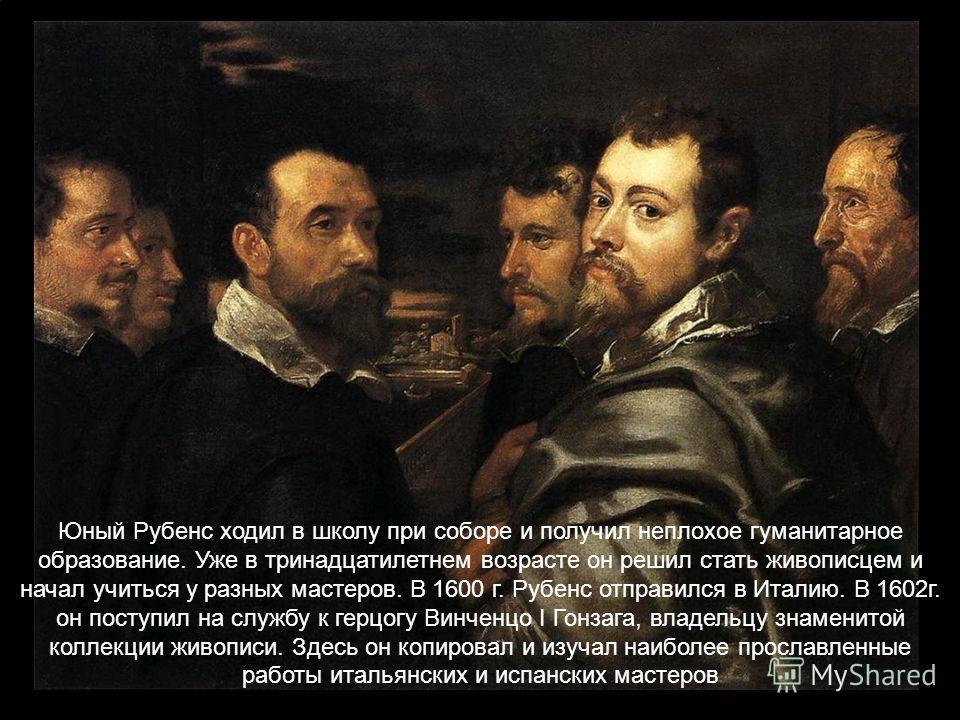Юный Рубенс ходил в школу при соборе и получил неплохое гуманитарное образование. Уже в тринадцатилетнем возрасте он решил стать живописцем и начал учиться у разных мастеров. В 1600 г. Рубенс отправился в Италию. В 1602г. он поступил на службу к герц