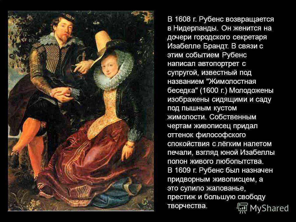 В 1608 г. Рубенс возвращается в Нидерланды. Он женится на дочери городского секретаря Изабелле Брандт. В связи с этим событием Рубенс написал автопортрет с супругой, известный под названием