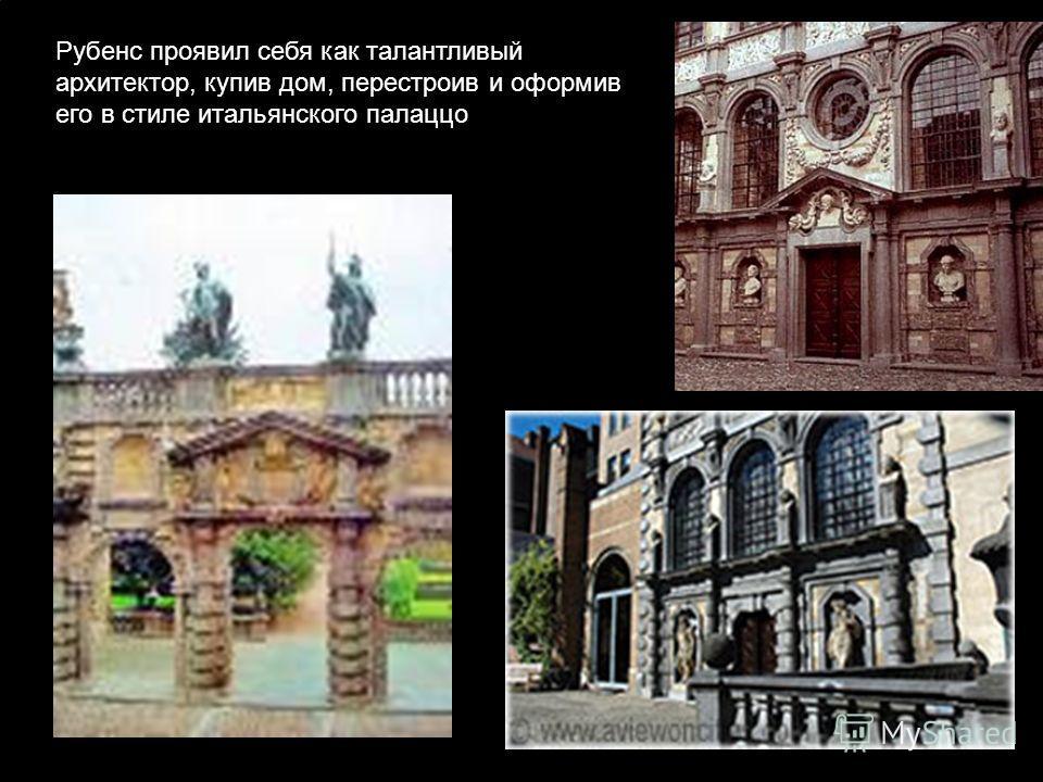 Рубенс проявил себя как талантливый архитектор, купив дом, перестроив и оформив его в стиле итальянского палаццо