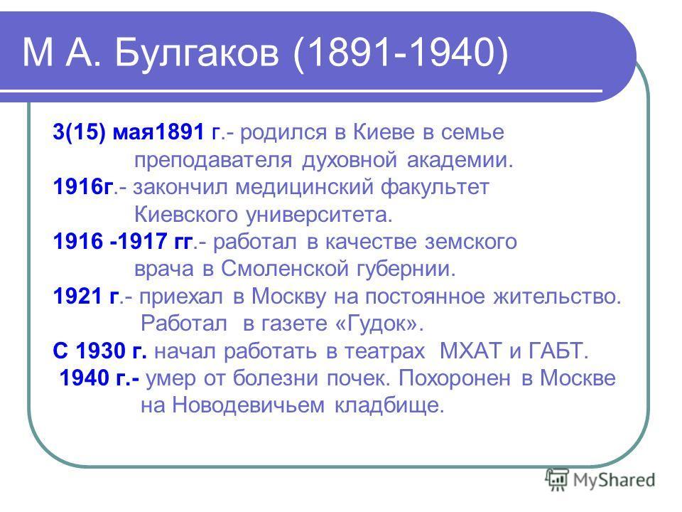 М А. Булгаков (1891-1940) 3(15) мая1891 г.- родился в Киеве в семье преподавателя духовной академии. 1916г.- закончил медицинский факультет Киевского университета. 1916 -1917 гг.- работал в качестве земского врача в Смоленской губернии. 1921 г.- прие