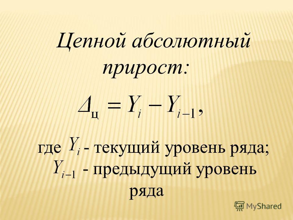 Цепной абсолютный прирост: где - текущий уровень ряда; - предыдущий уровень ряда