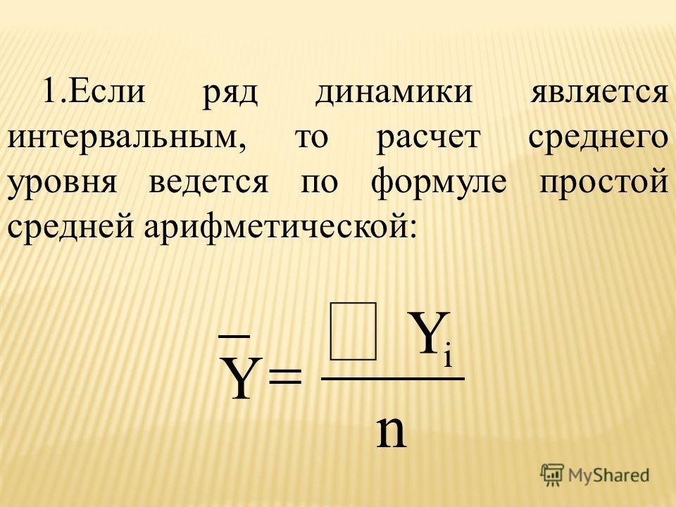 1.Если ряд динамики является интервальным, то расчет среднего уровня ведется по формуле простой средней арифметической: i Y Y n
