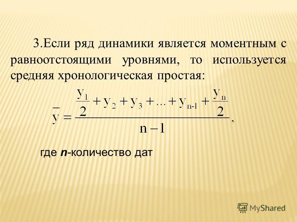 3.Если ряд динамики является моментным с равноотстоящими уровнями, то используется средняя хронологическая простая: где n-количество дат