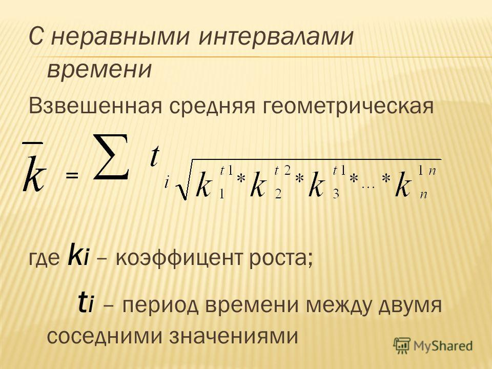С неравными интервалами времени Взвешенная средняя геометрическая = где k i – коэффицент роста; t i – период времени между двумя соседними значениями