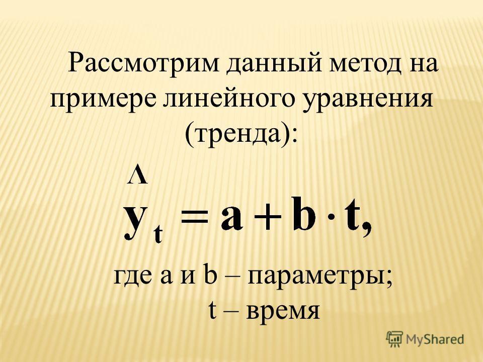 Рассмотрим данный метод на примере линейного уравнения (тренда): где a и b – параметры; t – время