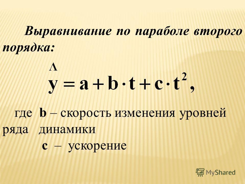 Выравнивание по параболе второго порядка: где b – скорость изменения уровней ряда динамики c – ускорение