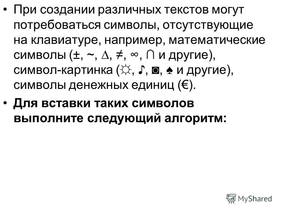 При создании различных текстов могут потребоваться символы, отсутствующие на клавиатуре, например, математические символы (±, ~,,,, и другие), символ-картинка (,,, и другие), символы денежных единиц (). Для вставки таких символов выполните следующий