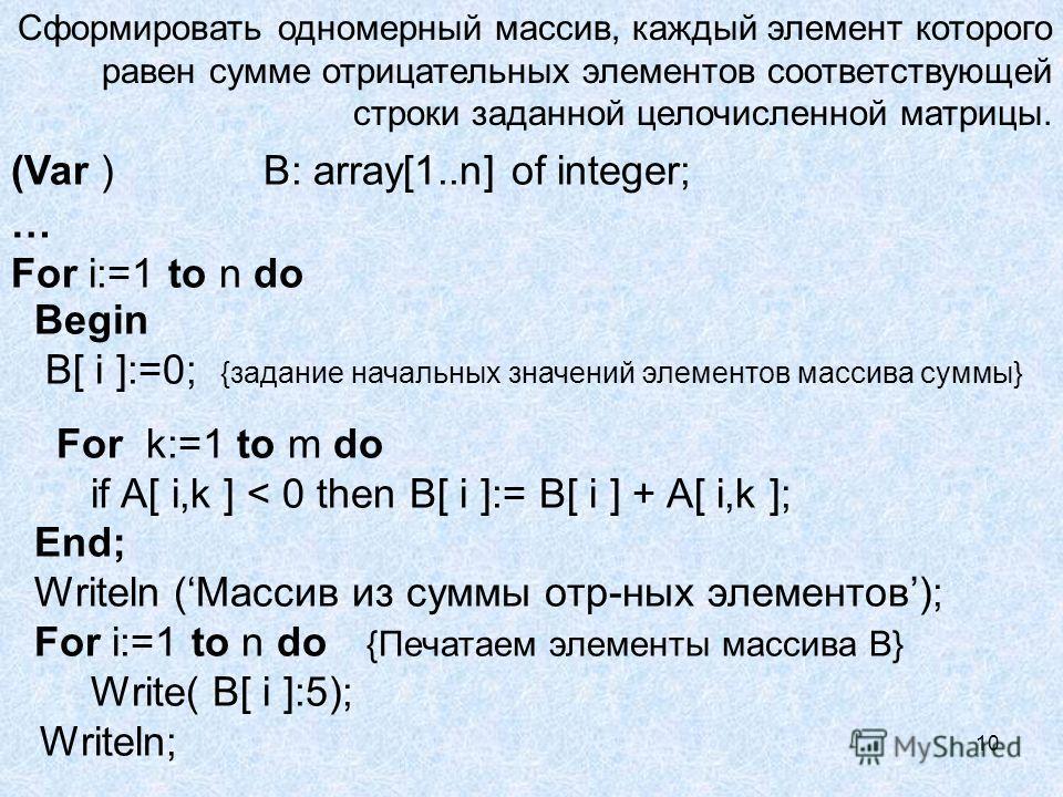 10 Сформировать одномерный массив, каждый элемент которого равен сумме отрицательных элементов соответствующей строки заданной целочисленной матрицы. (Var ) B: array[1..n] of integer; … For i:=1 to n do Begin B[ i ]:=0; {задание начальных значений эл
