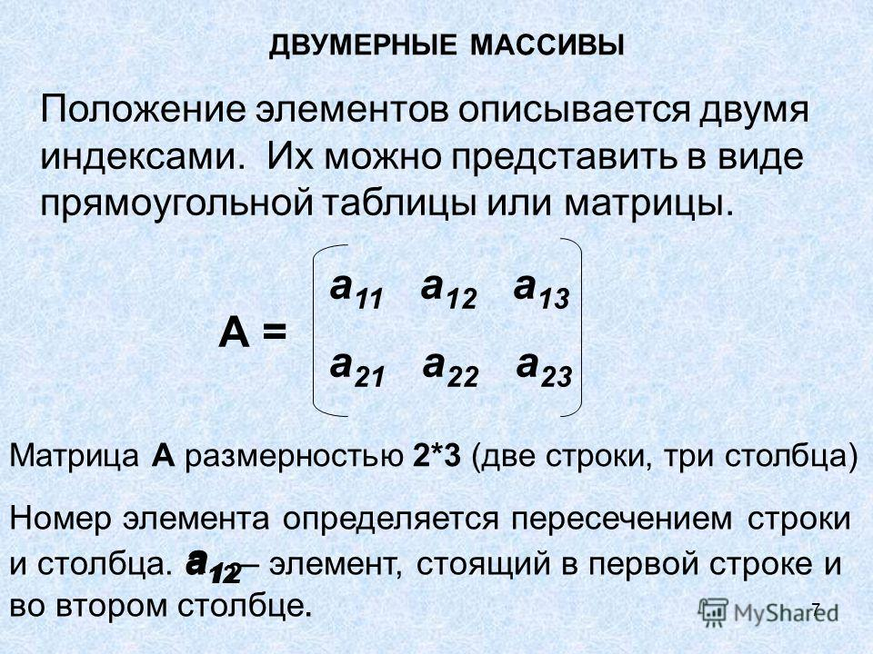 7 ДВУМЕРНЫЕ МАССИВЫ Положение элементов описывается двумя индексами. Их можно представить в виде прямоугольной таблицы или матрицы. а 11 а 12 а 13 а 21 а 22 а 23 А = Матрица А размерностью 2*3 (две строки, три столбца) Номер элемента определяется пер