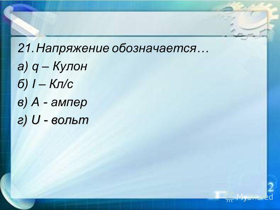 21.Напряжение обозначается… а) q – Кулон б) I – Кл/с в) A - ампер г) U - вольт