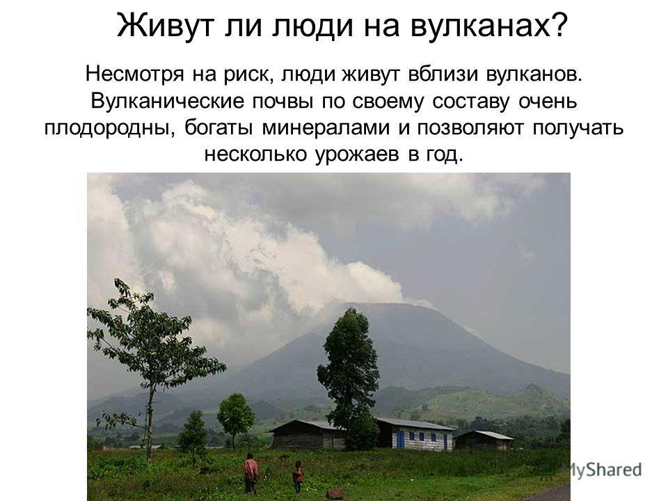 Живут ли люди на вулканах? Несмотря на риск, люди живут вблизи вулканов. Вулканические почвы по своему составу очень плодородны, богаты минералами и позволяют получать несколько урожаев в год.