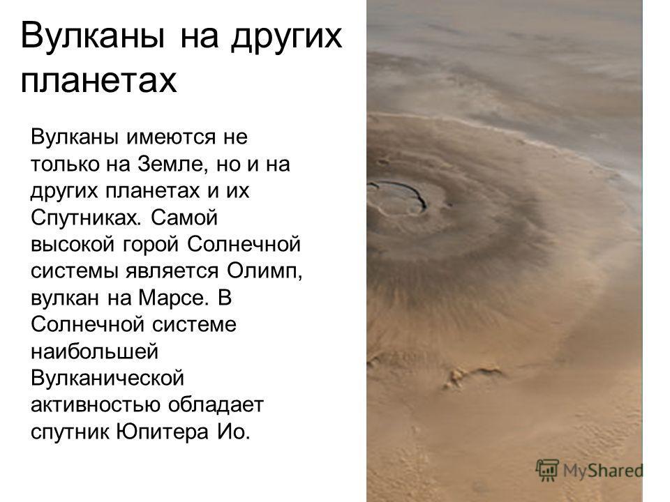 Вулканы на других планетах Вулканы имеются не только на Земле, но и на других планетах и их Спутниках. Самой высокой горой Солнечной системы является Олимп, вулкан на Марсе. В Солнечной системе наибольшей Вулканической активностью обладает спутник Юп