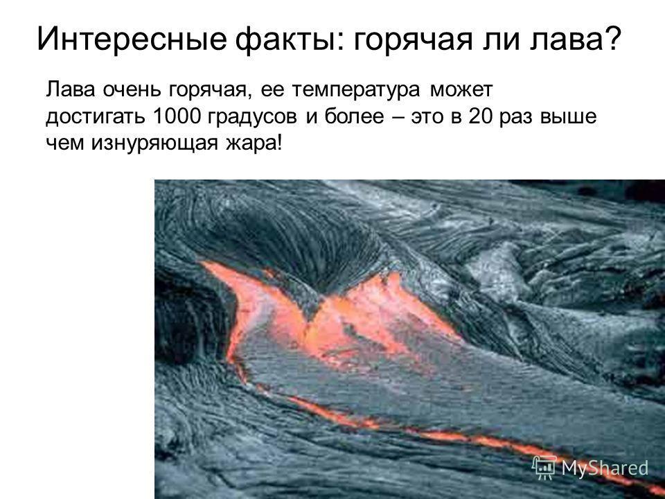 Интересные факты: горячая ли лава? Лава очень горячая, ее температура может достигать 1000 градусов и более – это в 20 раз выше чем изнуряющая жара!