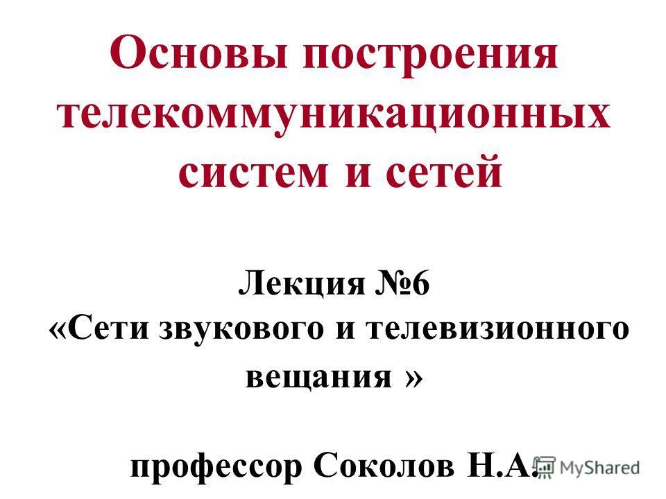 Основы построения телекоммуникационных систем и сетей Лекция 6 «Сети звукового и телевизионного вещания » профессор Соколов Н.А.