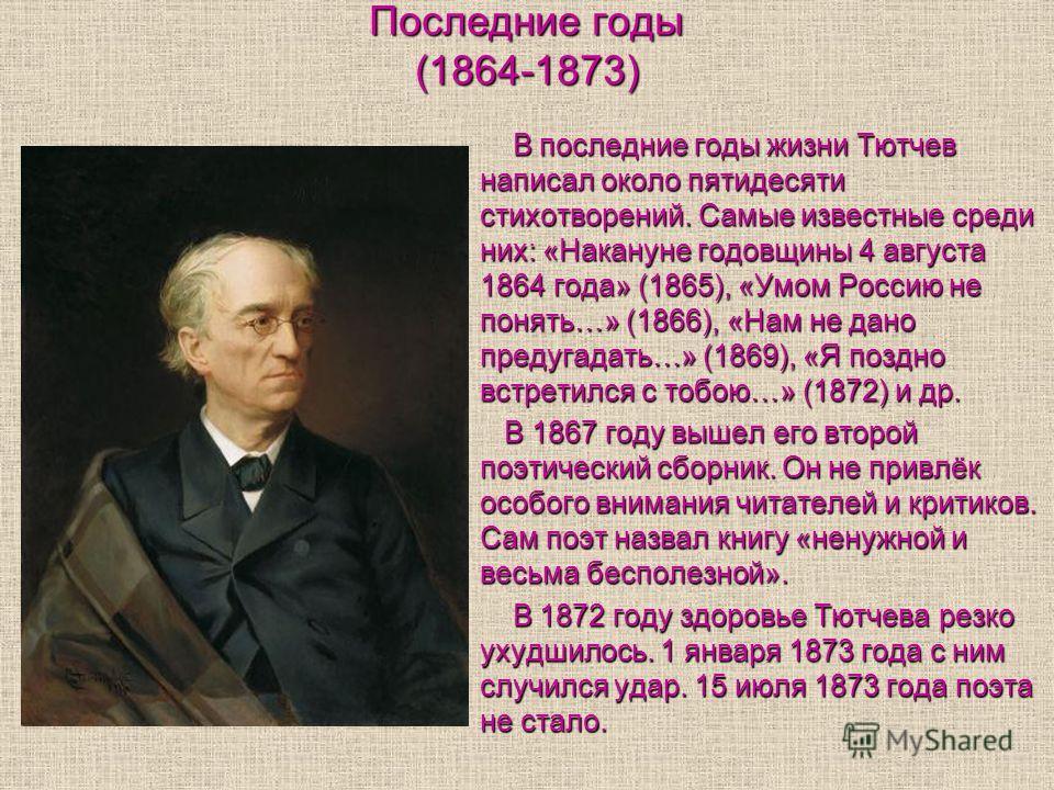 Последние годы (1864-1873) В последние годы жизни Тютчев написал около пятидесяти стихотворений. Самые известные среди них: «Накануне годовщины 4 августа 1864 года» (1865), «Умом Россию не понять…» (1866), «Нам не дано предугадать…» (1869), «Я поздно