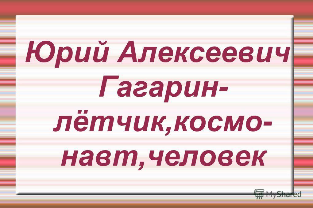 Юрий Алексеевич Гагарин- лётчик,космо- навт,человек