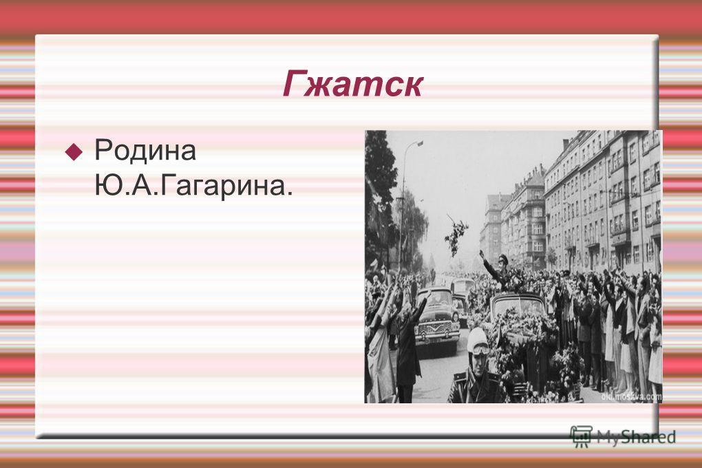 Гжатск Родина Ю.А.Гагарина.