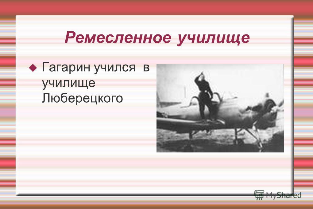 Ремесленное училище Гагарин учился в училище Люберецкого