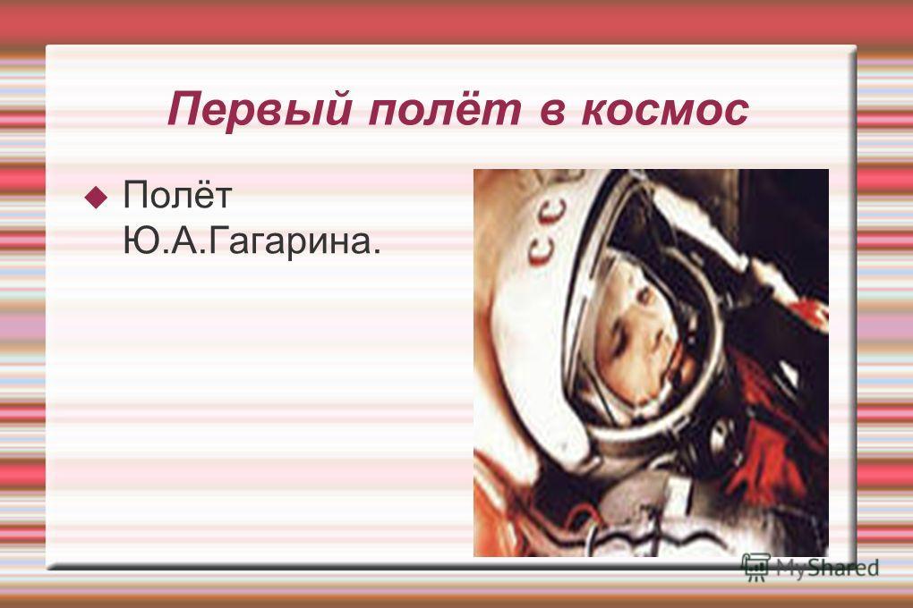 Первый полёт в космос Полёт Ю.А.Гагарина.
