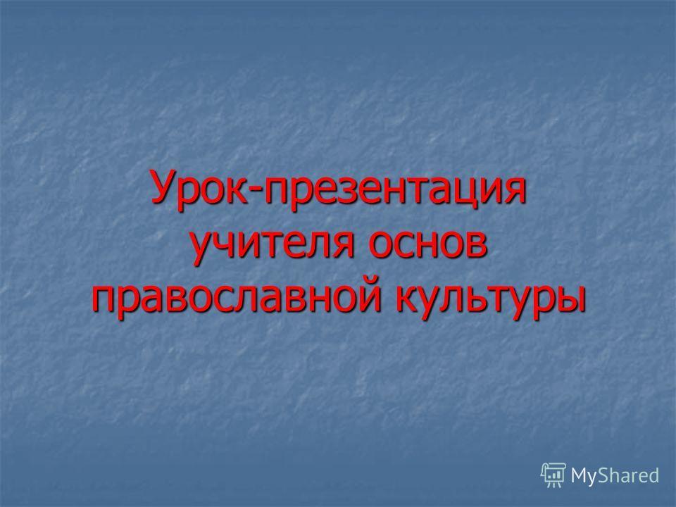 Урок-презентация учителя основ православной культуры