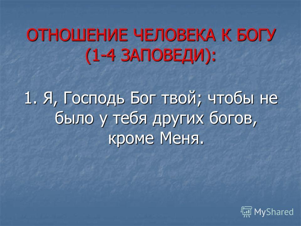 ОТНОШЕНИЕ ЧЕЛОВЕКА К БОГУ (1-4 ЗАПОВЕДИ): 1. Я, Господь Бог твой; чтобы не было у тебя других богов, кроме Меня.