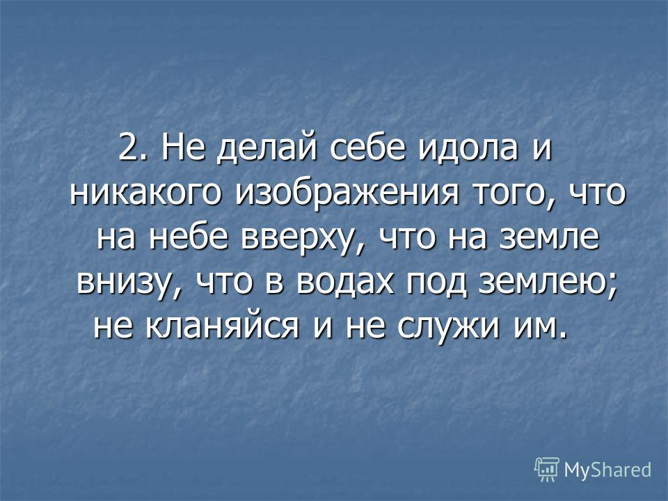 2. Не делай себе идола и никакого изображения того, что на небе вверху, что на земле внизу, что в водах под землею; не кланяйся и не служи им.