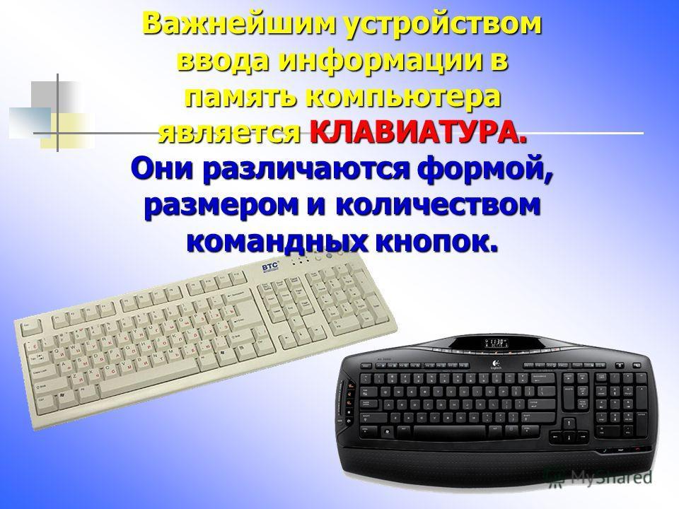 Важнейшим устройством ввода информации в память компьютера является КЛАВИАТУРА. Они различаются формой, размером и количеством командных кнопок.