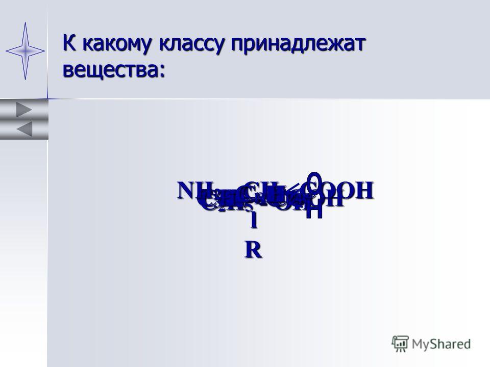 К какому классу принадлежат вещества: С 3 Н 7 - СООН С 2 Н 5 - OH СН 3 - C NН 2 - СH - СOOH l R C 8 H 16 С 11 Н 24