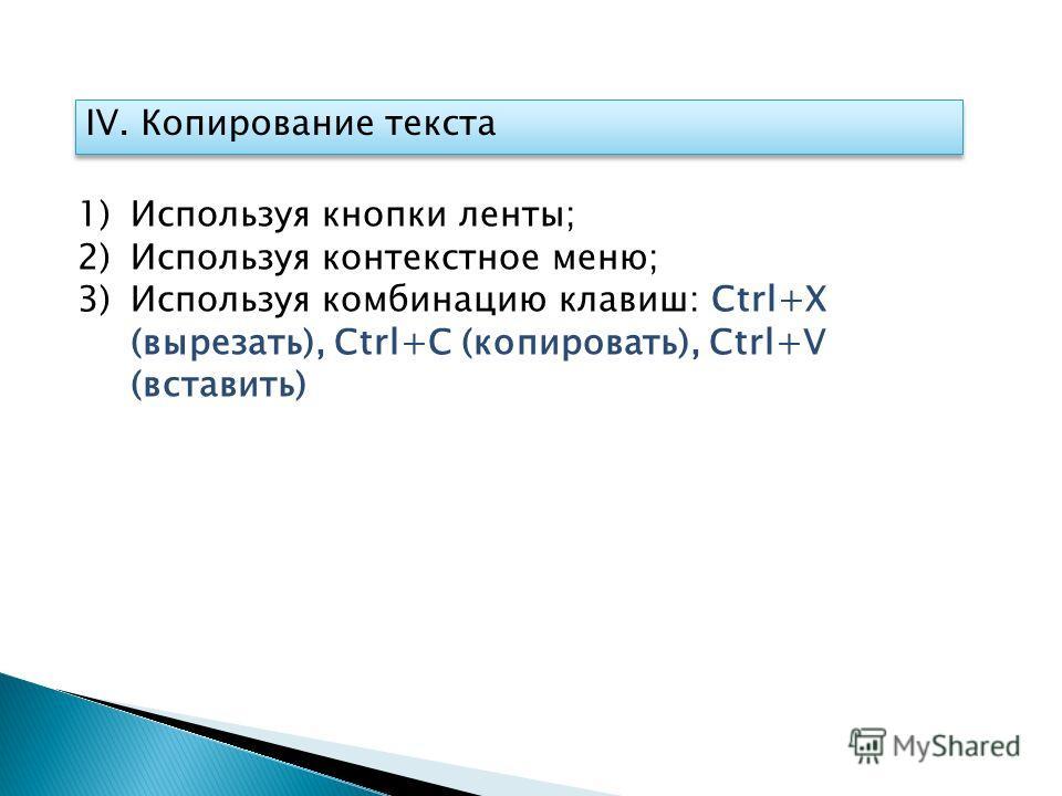 IV. Копирование текста 1)Используя кнопки ленты; 2)Используя контекстное меню; 3)Используя комбинацию клавиш: Ctrl+Х (вырезать), Ctrl+С (копировать), Ctrl+V (вставить)
