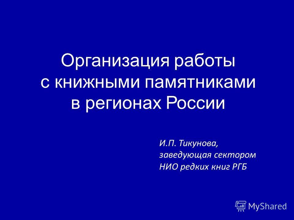 Организация работы с книжными памятниками в регионах России И.П. Тикунова, заведующая сектором НИО редких книг РГБ
