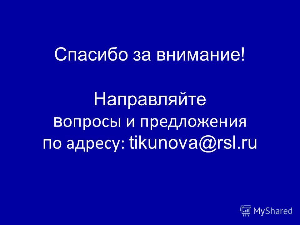 Спасибо за внимание! Направляйте в опросы и предложения п о адресу: tikunova@rsl.ru