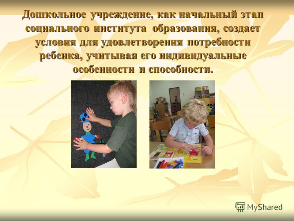 Дошкольное учреждение, как начальный этап социального института образования, создает условия для удовлетворения потребности ребенка, учитывая его индивидуальные особенности и способности.
