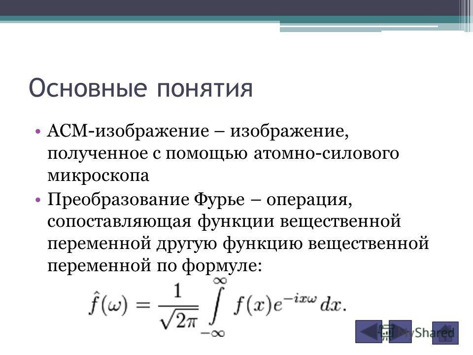 Основные понятия АСМ-изображение – изображение, полученное с помощью атомно-силового микроскопа Преобразование Фурье – операция, сопоставляющая функции вещественной переменной другую функцию вещественной переменной по формуле: