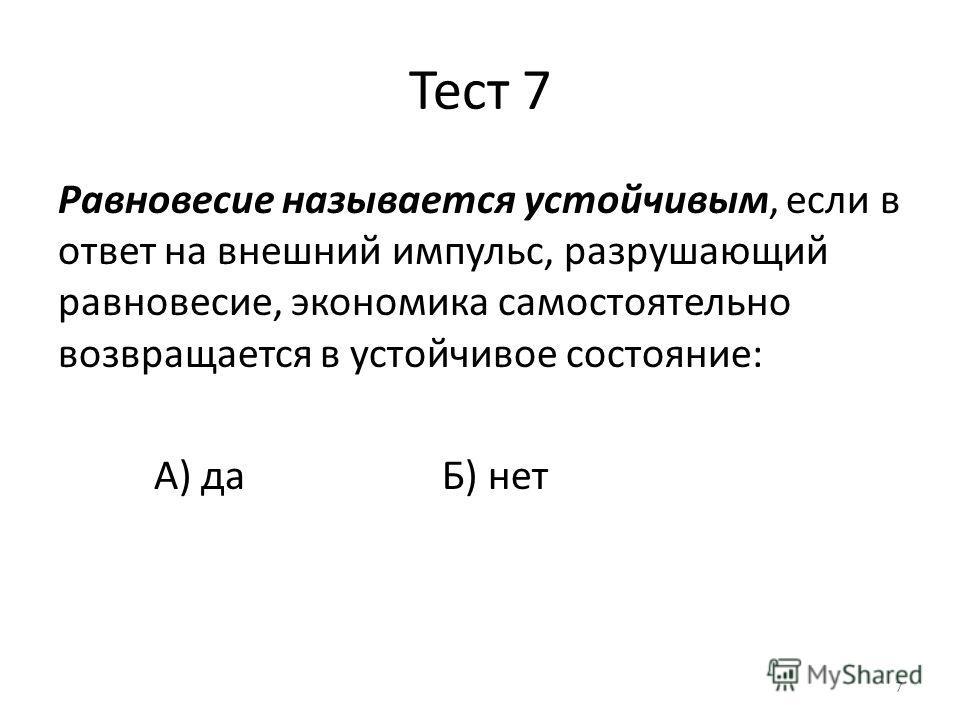 7 Тест 7 Равновесие называется устойчивым, если в ответ на внешний импульс, разрушающий равновесие, экономика самостоятельно возвращается в устойчивое состояние: А) даБ) нет