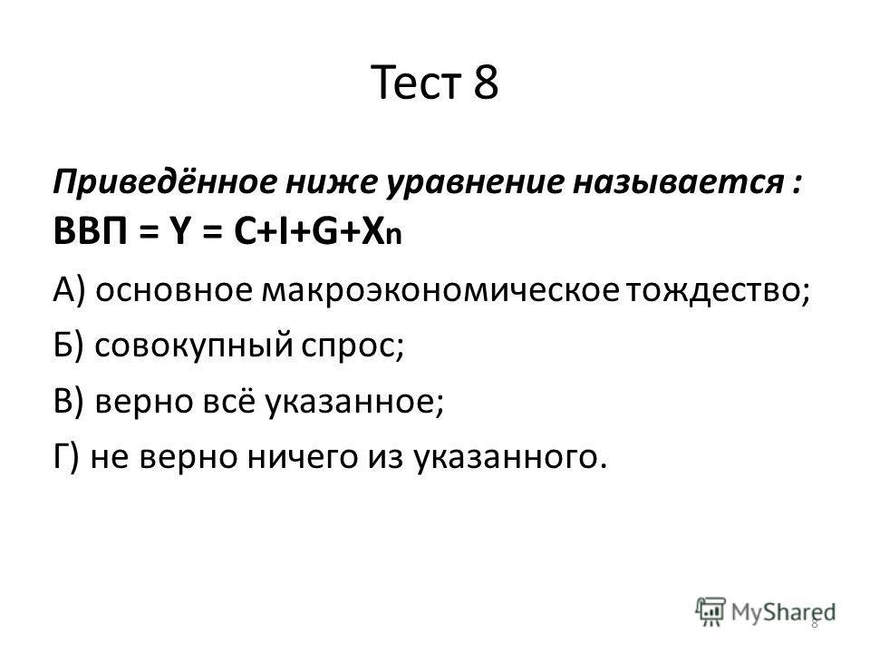 8 Тест 8 Приведённое ниже уравнение называется : ВВП = Y = С+I+G+X n А) основное макроэкономическое тождество; Б) совокупный спрос; В) верно всё указанное; Г) не верно ничего из указанного.