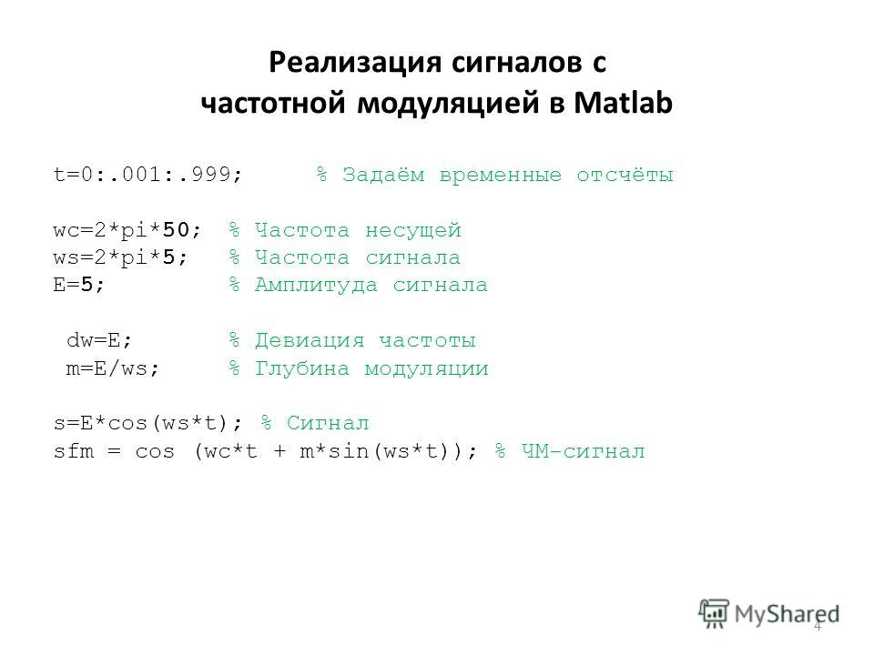 Реализация сигналов с частотной модуляцией в Matlab t=0:.001:.999; % Задаём временные отсчёты wc=2*pi*50;% Частота несущей ws=2*pi*5;% Частота сигнала E=5;% Амплитуда сигнала dw=E; % Девиация частоты m=E/ws;% Глубина модуляции s=E*cos(ws*t); % Сигнал