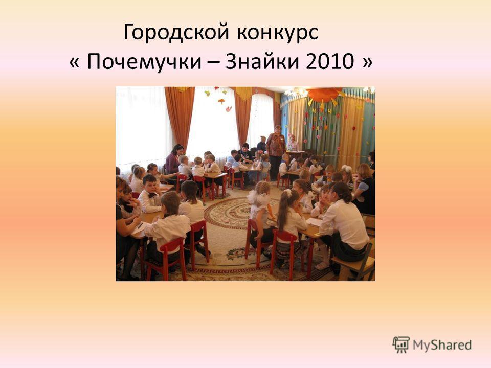 Городской конкурс « Почемучки – Знайки 2010 »