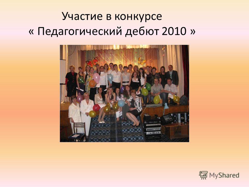 Участие в конкурсе « Педагогический дебют 2010 »