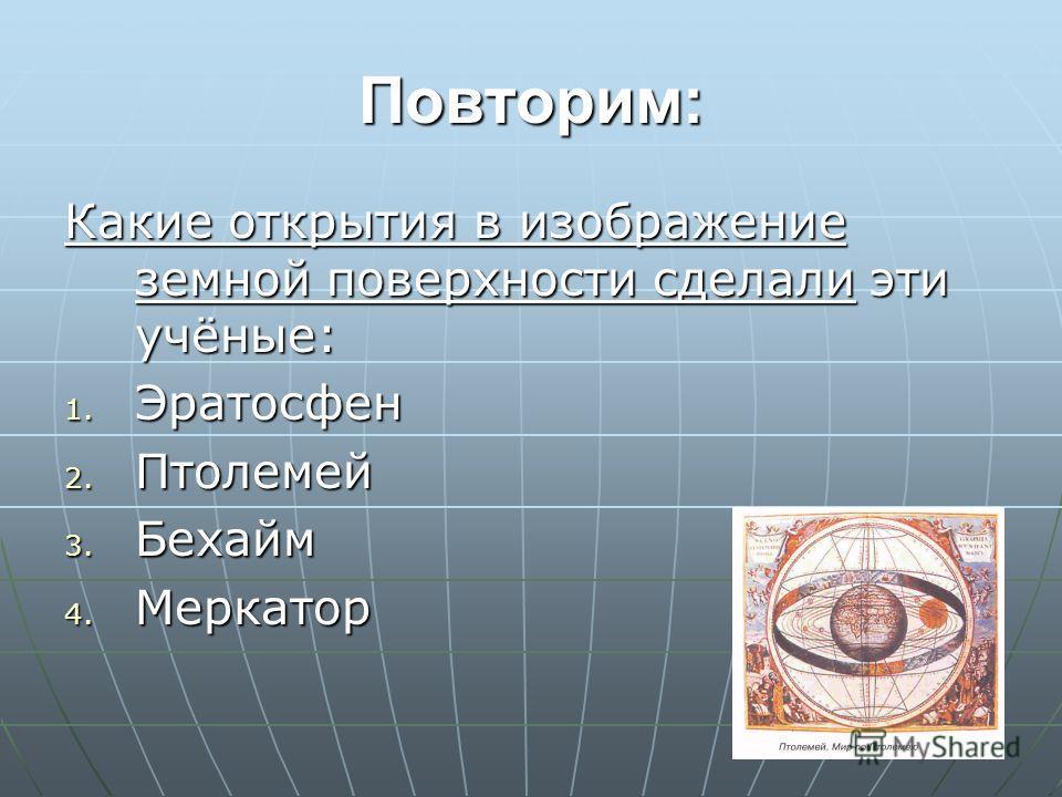 Повторим: Какие открытия в изображение земной поверхности сделали эти учёные: 1. Эратосфен 2. Птолемей 3. Бехайм 4. Меркатор