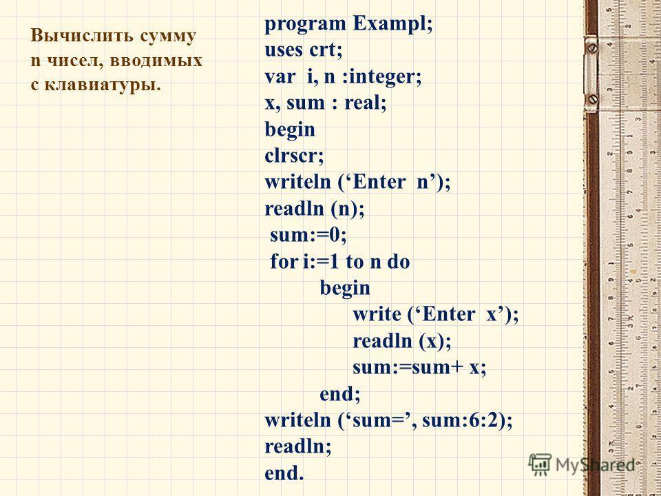 Вычислить сумму n чисел, вводимых с клавиатуры. program Exampl; uses crt; var i, n :integer; x, sum : real; begin clrscr; writeln (Enter n); readln (n); sum:=0; for i:=1 to n do begin write (Enter x); readln (x); sum:=sum+ x; end; writeln (sum=, sum: