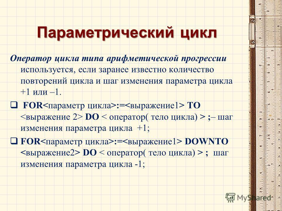 Параметрический цикл Оператор цикла типа арифметической прогрессии используется, если заранее известно количество повторений цикла и шаг изменения параметра цикла +1 или –1. FOR := TO DO ;– шаг изменения параметра цикла +1; FOR := DOWNTO DO ; шаг изм