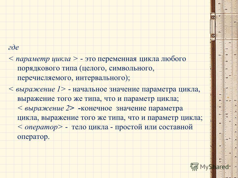 где - это переменная цикла любого порядкового типа (целого, символьного, перечисляемого, интервального); - начальное значение параметра цикла, выражение того же типа, что и параметр цикла; -конечное значение параметра цикла, выражение того же типа, ч