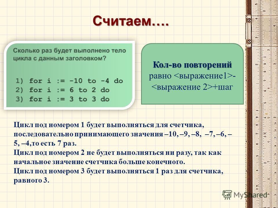 Считаем…. Кол-во повторений Кол-во повторений равно - +шаг Цикл под номером 1 будет выполняться для счетчика, последовательно принимающего значения –10, –9, –8, –7, –6, – 5, –4,то есть 7 раз. Цикл под номером 2 не будет выполняться ни разу, так как н