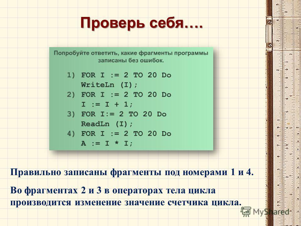 Правильно записаны фрагменты под номерами 1 и 4. Во фрагментах 2 и 3 в операторах тела цикла производится изменение значение счетчика цикла. Проверь себя….