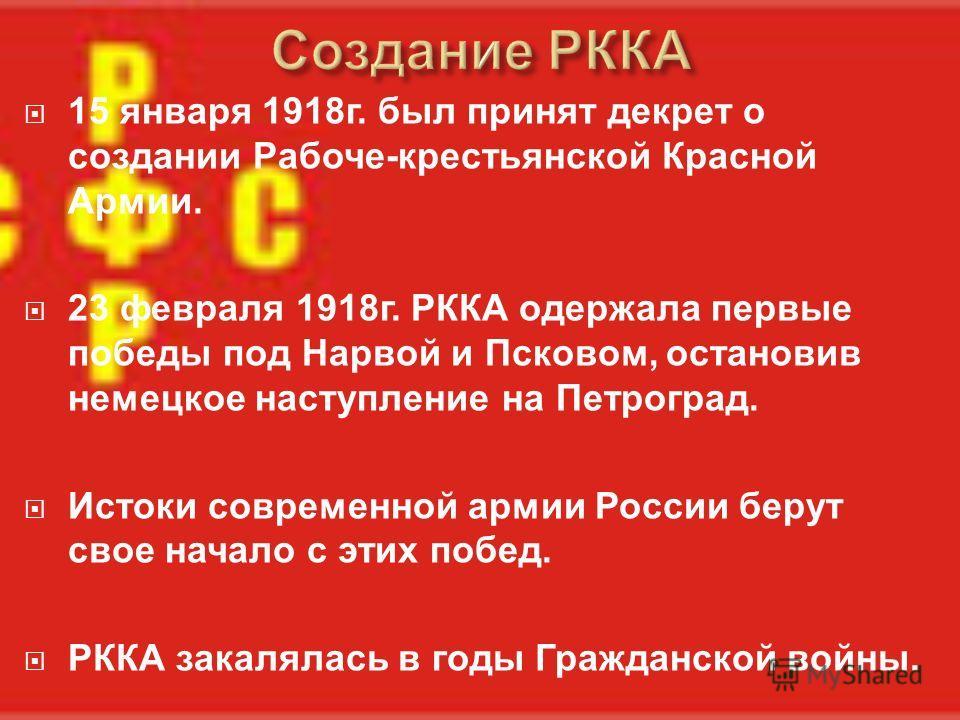 15 января 1918 г. был принят декрет о создании Рабоче - крестьянской Красной Армии. 23 февраля 1918 г. РККА одержала первые победы под Нарвой и Псковом, остановив немецкое наступление на Петроград. Истоки современной армии России берут свое начало с