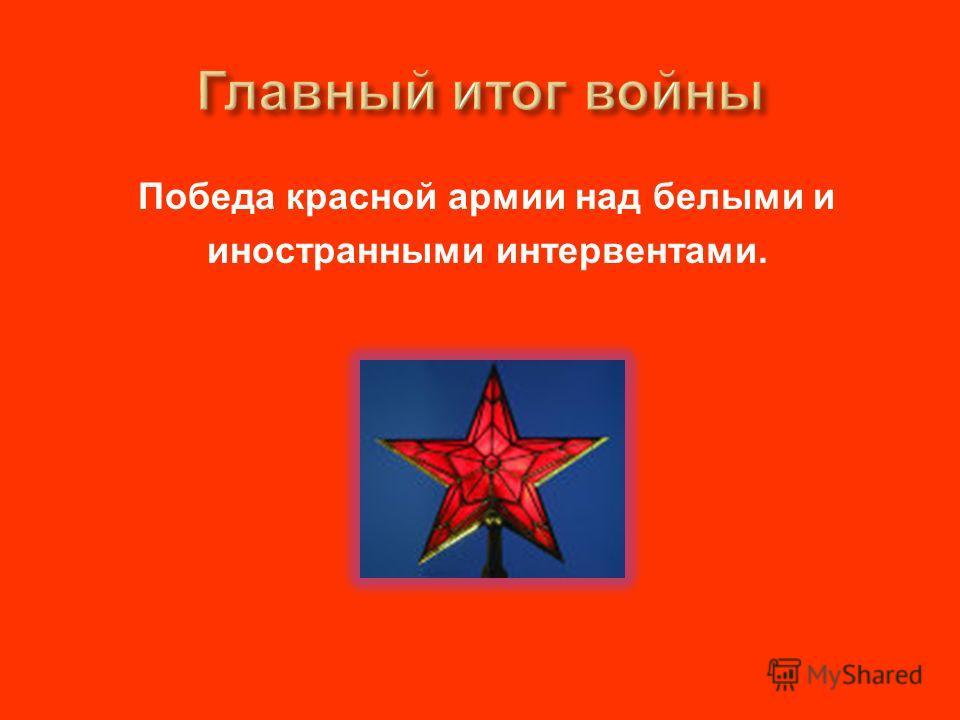 Победа красной армии над белыми и иностранными интервентами.
