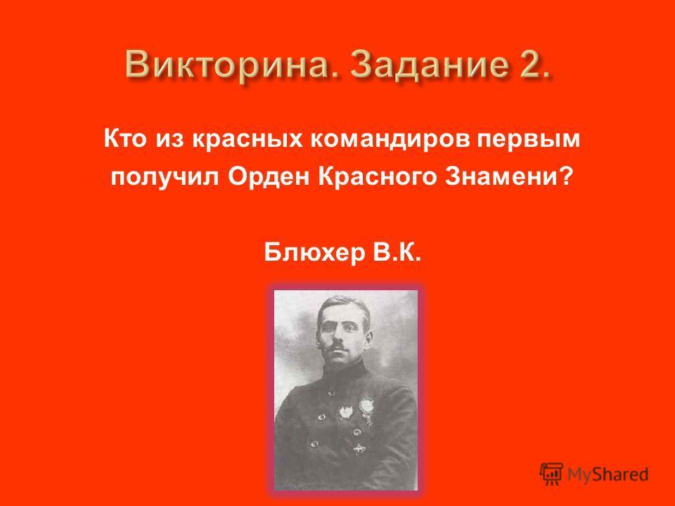 Кто из красных командиров первым получил Орден Красного Знамени ? Блюхер В. К.